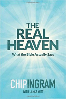 The Real Heaven: What the Bible Actually Says - Chip Ingram, Lance Witt