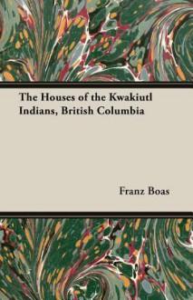 The Houses of the Kwakiutl Indians, British Columbia - Franz Boas