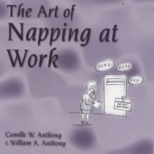 The Art Of Napping At Work - Camille W. Anthony, William A. Anthony