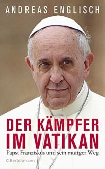Der Kämpfer im Vatikan: Papst Franziskus und sein mutiger Weg (German Edition) - Andreas Englisch