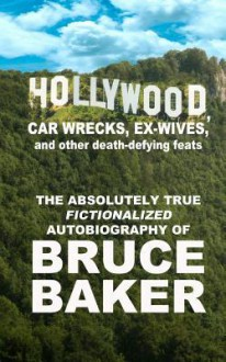 Hollywood, Car Wrecks, Ex-Wives and Other Death-Defying Feats: The Absolutely True Fictionalized Autobiography of Bruce Baker - Bruce Baker
