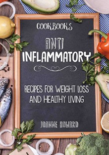 Cookbooks: ANTI INFLAMMATORY - Recipes, Weight Loss, And Healthy Living (Anti Inflammatory Diet, Dinner Recipes, Nutrition Plan, Fiber, Arthritis, Low Carbs, Lose Fat) - Joanne Howard