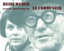 Heidi Weber 50 Years Ambassador for Le Corbusier, 1958-2008 - Heidi Weber