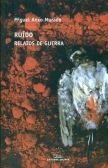Ruído: Relatos De Guerra - Miguel-Anxo Murado