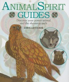 Animal Spirit Guides: Discover Your Power Animal And The Shamanic Path - Chris Luttichau