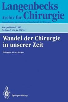 Wandel Der Chirurgie in Unserer Zeit: 110. Kongress Der Deutschen Gesellschaft Fur Chirurgie, 13. 17. April 1993, Munchen - W. Hartel, H.-M. Becker