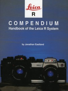 Leica R Compendium: Handbook of the Leica R System - Jonathan Eastland