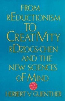 From Reductionism to Creativity: Rdzogs-Chen and the New Science of Mind - Herbert V. Guenther