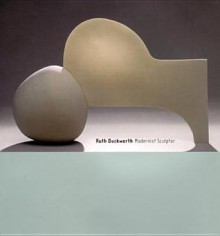 Ruth Duckworth: Modernist Sculptor - Jo Lauria, Tony Birks