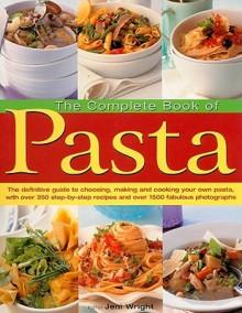 The Complete Book of Pasta - Jeni Wright, Anna Koska, William Lingwood & Janine Hosegood