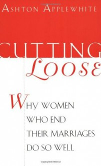 Cutting Loose: Why Women Who End Their Marriages Do So Well - Ashton Applewhite