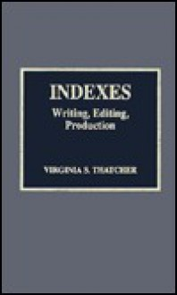Indexes: Writing, Editing, Production - Virginia S. Thatcher