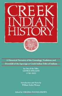 Creek Indian History: A Historical Narrative of the Genealogy, Traditions and Downfall of the Ispocoga or Creek Indian Tribe of Indians by One of the Tribe, George Stiggins (1788-1845) - George Stiggins, William Stokes Wyman, Virginia Pounds Brown, Virginia Pounds