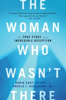 The Woman Who Wasn't There: The True Story of an Incredible Deception - Robin Gaby Fisher,Angelo J Guglielmo Jr.