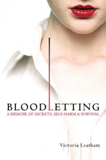 Bloodletting: A Memoir of Secrets, Self-Harm, and Survival - Victoria Leatham