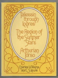 Taliessin through Logres, The Region of the Summer Stars, and Arthurian Torso - Charles Williams, C.S. Lewis