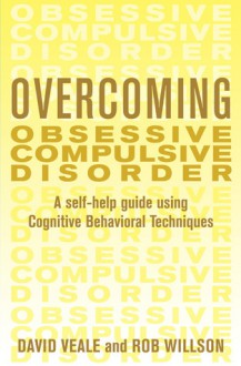 Overcoming Obsessive Compulsive Disorder: A Self-Help Guide Using Cognitive Behavioral Techniques - David Veale, Robert Willson