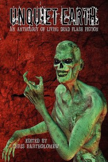 Unquiet Earth: An Anthology of Living Dead Flash Fiction - Chris Bartholomew, Brian Rosenberger, Yolanda Sfetsos, Rebecca Snow, Jerry Wright, T.L. Barrett