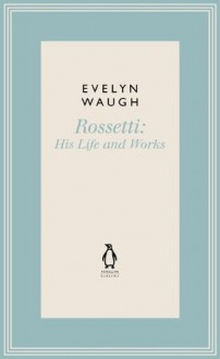 Rossetti: His Life and Works (1) (Penguin Classics Waugh 01) - Evelyn Waugh