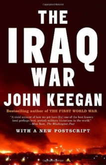 The Iraq War: The Military Offensive, from Victory in 21 Days to the Insurgent Aftermath - John Keegan