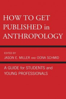 How to Get Published in Anthropology - Jason Miller, Oona Schmid, Catherine Besteman