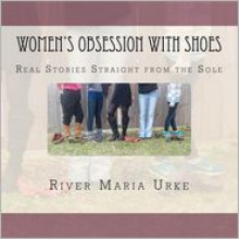 Women's Obsession with Shoes: Real Stories Straight from the Sole - River Maria Urke