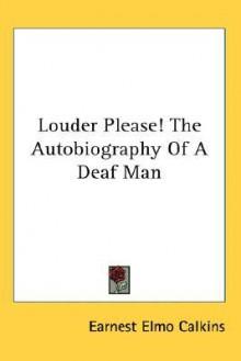Louder Please! the Autobiography of a Deaf Man - Earnest Elmo Calkins