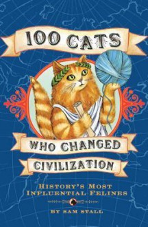 100 Cats Who Changed Civilization: History's Most Influential Felines - Sam Stall