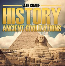4th Grade History: Ancient Civilizations: Fourth Grade Books for Kids (Children's Ancient History Books) - Baby Professor