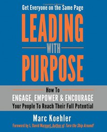 Leading with Purpose: How to Engage, Empower & Encourage Your People to Reach Their Full Potential - Marc Koehler, L. David Marquet