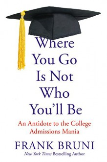 Where You Go Is Not Who You'll Be: An Antidote to the College Admissions Mania - Frank Bruni