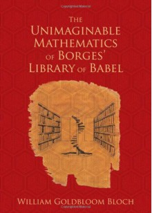 The Unimaginable Mathematics of Borges' Library of Babel - William Goldbloom Bloch