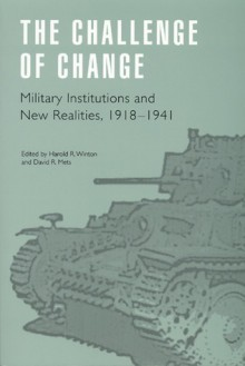 The Challenge of Change: Military Institutions and New Realities, 1918-1941 (Studies in War, Society, and the Militar) - Harold R. Winton, David R. Mets