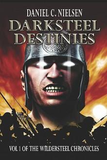 Darksteel Destinies: Volume 1 of the Wildersteel Chronicles - Daniel C. Nielsen