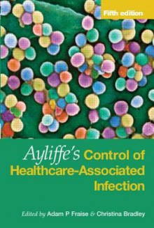 Ayliffe's Control of Healthcare-Associated Infection Fifth Edition - Adam P. Fraise, Christina Bradley