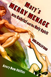 Mary's Merry Menage with Gabriel and the Holy Spirit: Biblically Bad (Humorous Monster Erotica) - Avery Dom Shifter
