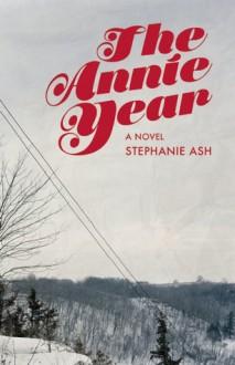 The Annie Year: A Novel - Stephanie Wilbur Ash