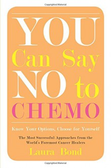 You Can Say No to Chemo: Know Your Options, Choose for Yourself - Laura Bond