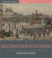 Reflections on the Revolution in France (Illustrated) - Edmund Burke, Charles River Editors