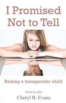 I Promised Not to Tell: Raising a transgender child - Cheryl B. Evans