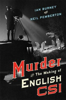 Murder and the Making of English CSI - Ian A. Burney,Neil Pemberton