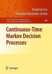 Continuous Time Markov Decision Processes: Theory And Applications (Stochastic Modelling And Applied Probability) - Xianping Guo, Onésimo Hernández-Lerma
