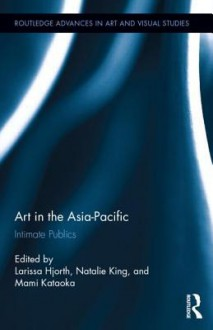 Art in the Asia-Pacific: Intimate Publics - Larissa Hjorth, Natalie King, Mami Kataoka