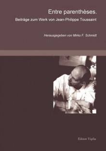 Entre parentheses: Beiträge zum Werk von Jean-Philippe Toussaint - Mirko F. Schmidt