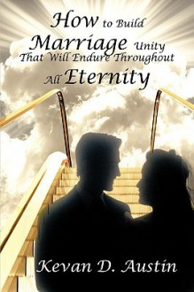 How to Build Marriage Unity That Will Endure Throughout All Eternity - Kevan D. Austin