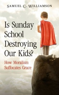 Is Sunday School Destroying Our Kids? How Moralism Suffocates Grace - Samuel C. Williamson