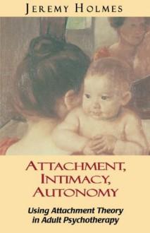 Attachment, Intimacy, Autonomy - Jeremy Holmes