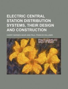 Electric Central Station Distribution Systems, Their Design and Construction - Harry Barnes Gear