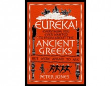 Eureka! Everything you ever wanted to know about the Ancient Greeks but were too afraid to ask. - Peter Jones