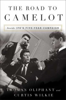 The Road to Camelot: Inside JFK's Five-Year Campaign - Thomas Oliphant,Curtis Wilkie